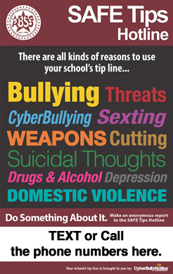 SAFE Tips Hotline - There are all kinds of reasons to use your school's tip line...Bullying, threats, cyberbullying, sexting, weapons, cutting, suicidal thoughts, drugs & alcohol, depression, domestic violence - do something about it. Text or Call the phone numbers here.