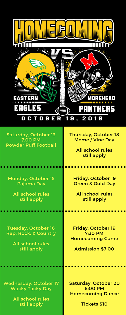 Homecoming Eastern Eagles vs. Morehead Panters; October 19, 2018. Saturday, October 13 7 pm, Powder Puff Fottball; Monday, October 15 Pajama Day, All school rules still apply; Tuesday, October 16, Rap, Rock, & Country, All school rules still apply; WEdnesday, October 17, Wacky Tacky Day, All school rules still apply; Thursday, October 18 Meme / Vine Day, All school rules still apply; Friday, October 19 Green & Gold Day, All school rules still apply; Friday, October 19 7:30 pm Homecoming Game, Admission $7; Saturday, October 20 8 pm Homecoming Dance, Tickets $10